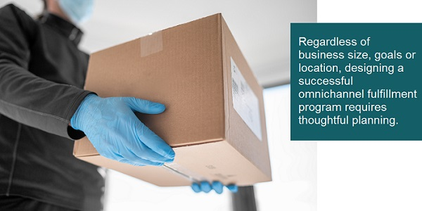 A successful omnichannel fulfillment program requires thoughtful planning.